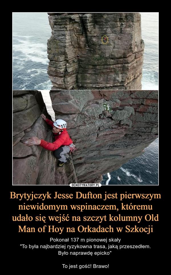 """Brytyjczyk Jesse Dufton jest pierwszym niewidomym wspinaczem, któremu udało się wejść na szczyt kolumny Old Man of Hoy na Orkadach w Szkocji – Pokonał 137 m pionowej skały""""To była najbardziej ryzykowna trasa, jaką przeszedłem.Było naprawdę epicko"""" To jest gość! Brawo!"""