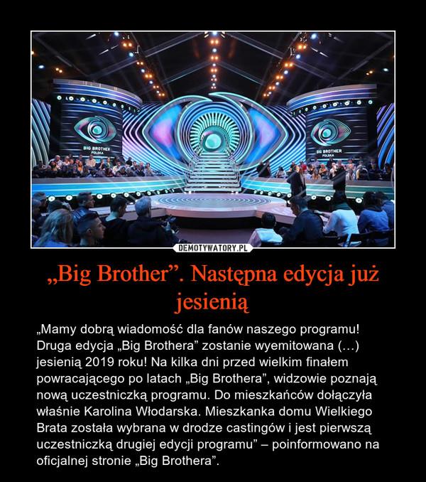 """""""Big Brother"""". Następna edycja już jesienią – """"Mamy dobrą wiadomość dla fanów naszego programu! Druga edycja """"Big Brothera"""" zostanie wyemitowana (…) jesienią 2019 roku! Na kilka dni przed wielkim finałem powracającego po latach """"Big Brothera"""", widzowie poznają nową uczestniczką programu. Do mieszkańców dołączyła właśnie Karolina Włodarska. Mieszkanka domu Wielkiego Brata została wybrana w drodze castingów i jest pierwszą uczestniczką drugiej edycji programu"""" – poinformowano na oficjalnej stronie """"Big Brothera""""."""