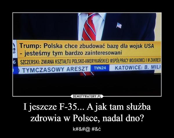 I jeszcze F-35... A jak tam służba zdrowia w Polsce, nadal dno? – k#&#@ #&ć