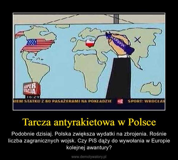 Tarcza antyrakietowa w Polsce – Podobnie dzisiaj. Polska zwiększa wydatki na zbrojenia. Rośnie liczba zagranicznych wojsk. Czy PiS dąży do wywołania w Europie kolejnej awantury?
