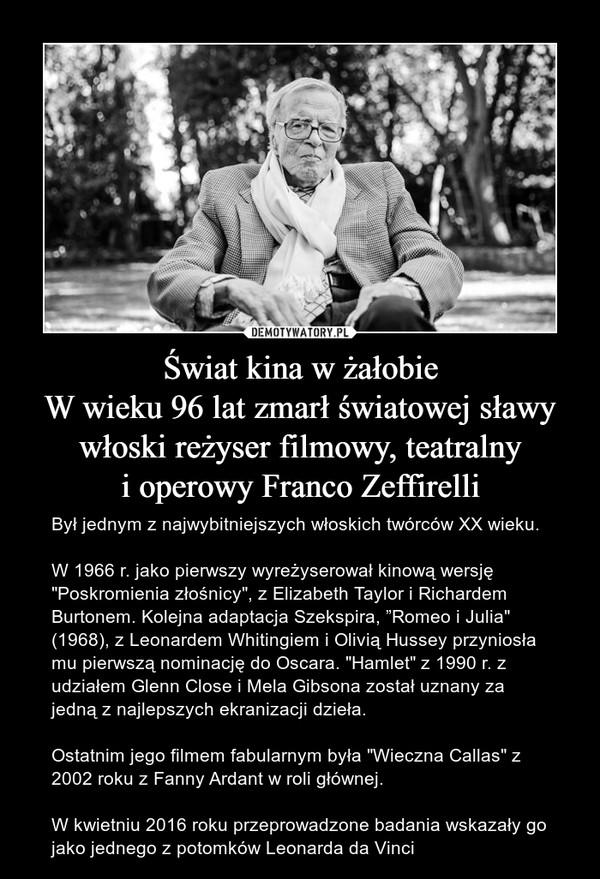 """Świat kina w żałobieW wieku 96 lat zmarł światowej sławy włoski reżyser filmowy, teatralnyi operowy Franco Zeffirelli – Był jednym z najwybitniejszych włoskich twórców XX wieku.W 1966 r. jako pierwszy wyreżyserował kinową wersję """"Poskromienia złośnicy"""", z Elizabeth Taylor i Richardem Burtonem. Kolejna adaptacja Szekspira, """"Romeo i Julia"""" (1968), z Leonardem Whitingiem i Olivią Hussey przyniosła mu pierwszą nominację do Oscara. """"Hamlet"""" z 1990 r. z udziałem Glenn Close i Mela Gibsona został uznany za jedną z najlepszych ekranizacji dzieła. Ostatnim jego filmem fabularnym była """"Wieczna Callas"""" z 2002 roku z Fanny Ardant w roli głównej.W kwietniu 2016 roku przeprowadzone badania wskazały go jako jednego z potomków Leonarda da Vinci"""