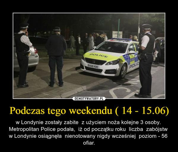 Podczas tego weekendu ( 14 - 15.06) – w Londynie zostały zabite  z użyciem noża kolejne 3 osoby.  Metropolitan Police podała,  iż od początku roku  liczba  zabójstw  w Londynie osiągnęła  nienotowany nigdy wcześniej  poziom - 56  ofiar.