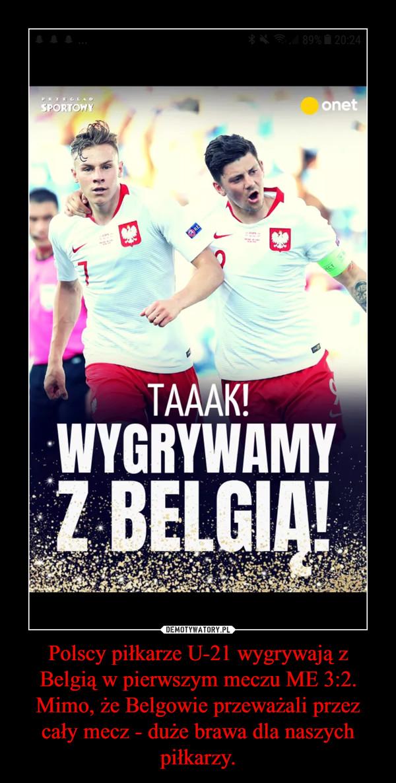 Polscy piłkarze U-21 wygrywają z Belgią w pierwszym meczu ME 3:2. Mimo, że Belgowie przeważali przez cały mecz - duże brawa dla naszych piłkarzy. –