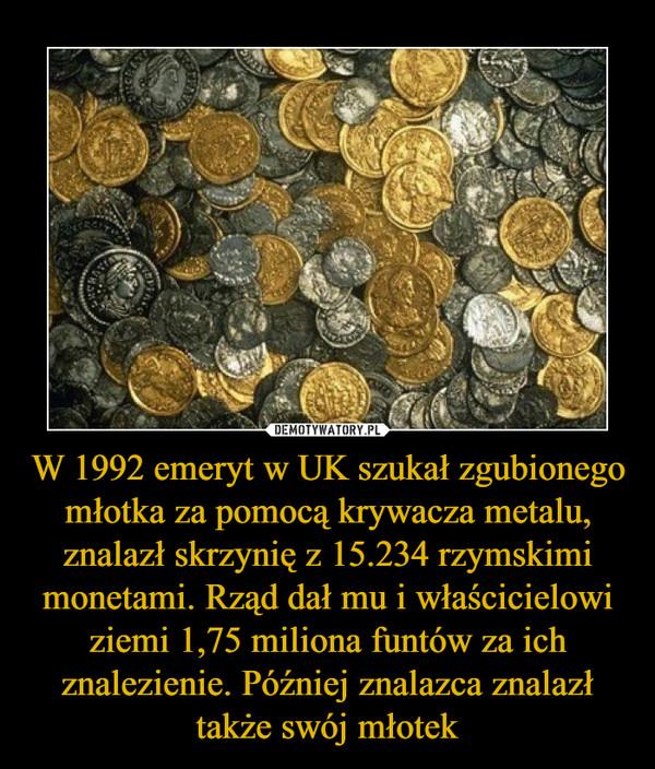 W 1992 emeryt w UK szukał zgubionego młotka za pomocą krywacza metalu, znalazł skrzynię z 15.234 rzymskimi monetami. Rząd dał mu i właścicielowi ziemi 1,75 miliona funtów za ich znalezienie. Później znalazca znalazł także swój młotek –
