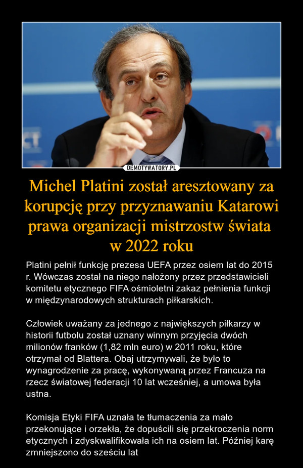 Michel Platini został aresztowany za korupcję przy przyznawaniu Katarowi prawa organizacji mistrzostw świata w 2022 roku – Platini pełnił funkcję prezesa UEFA przez osiem lat do 2015 r. Wówczas został na niego nałożony przez przedstawicieli komitetu etycznego FIFA ośmioletni zakaz pełnienia funkcji w międzynarodowych strukturach piłkarskich.Człowiek uważany za jednego z największych piłkarzy w historii futbolu został uznany winnym przyjęcia dwóch milionów franków (1,82 mln euro) w 2011 roku, które otrzymał od Blattera. Obaj utrzymywali, że było to wynagrodzenie za pracę, wykonywaną przez Francuza na rzecz światowej federacji 10 lat wcześniej, a umowa była ustna.Komisja Etyki FIFA uznała te tłumaczenia za mało przekonujące i orzekła, że dopuścili się przekroczenia norm etycznych i zdyskwalifikowała ich na osiem lat. Później karę zmniejszono do sześciu lat