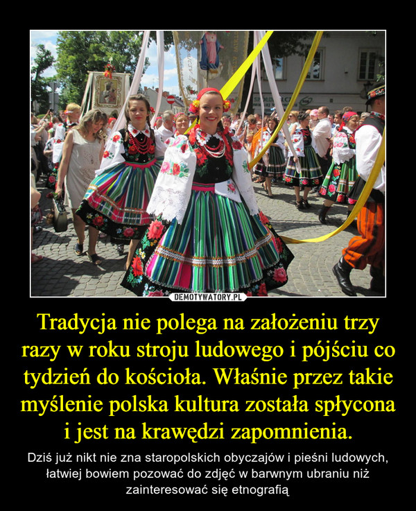 Tradycja nie polega na założeniu trzy razy w roku stroju ludowego i pójściu co tydzień do kościoła. Właśnie przez takie myślenie polska kultura została spłycona i jest na krawędzi zapomnienia. – Dziś już nikt nie zna staropolskich obyczajów i pieśni ludowych, łatwiej bowiem pozować do zdjęć w barwnym ubraniu niż zainteresować się etnografią