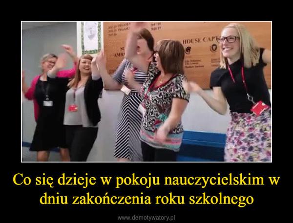 Co się dzieje w pokoju nauczycielskim w dniu zakończenia roku szkolnego –