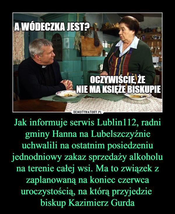 Jak informuje serwis Lublin112, radni gminy Hanna na Lubelszczyźnie uchwalili na ostatnim posiedzeniu jednodniowy zakaz sprzedaży alkoholu na terenie całej wsi. Ma to związek z zaplanowaną na koniec czerwca uroczystością, na którą przyjedzie biskup Kazimierz Gurda –
