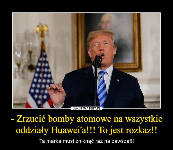 - Zrzucić bomby atomowe na wszystkie oddziały Huawei'a!!! To jest rozkaz!! – Ta marka musi zniknąć raz na zawsze!!!