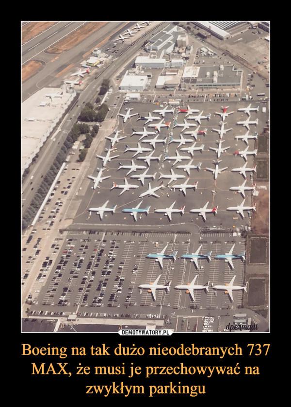 Boeing na tak dużo nieodebranych 737 MAX, że musi je przechowywać na zwykłym parkingu –