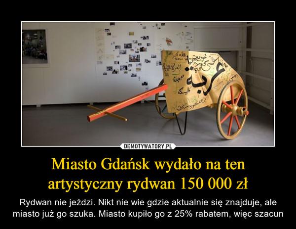 Miasto Gdańsk wydało na ten artystyczny rydwan 150 000 zł – Rydwan nie jeździ. Nikt nie wie gdzie aktualnie się znajduje, ale miasto już go szuka. Miasto kupiło go z 25% rabatem, więc szacun