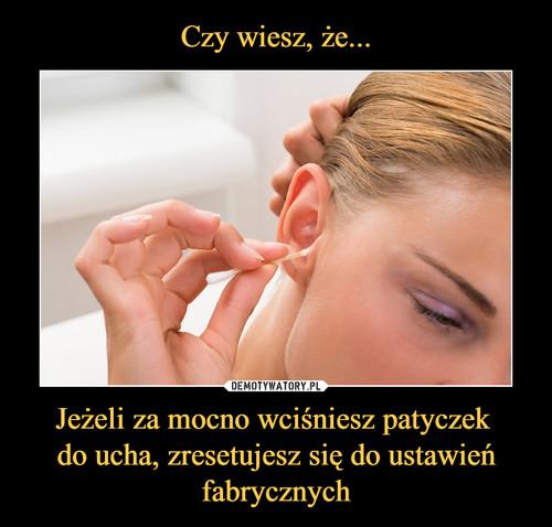 Czy wiesz, że... Jeżeli za mocno wciśniesz patyczek  do ucha, zresetujesz się do ustawień fabrycznych