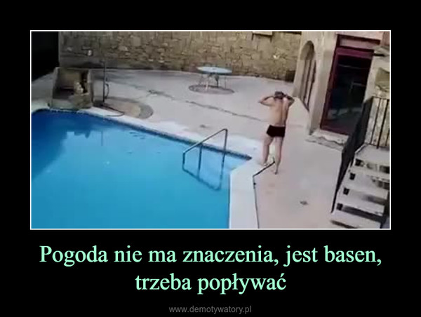 Pogoda nie ma znaczenia, jest basen, trzeba popływać –