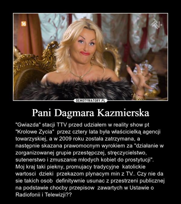 """Pani Dagmara Kazmierska – """"Gwiazda"""" stacji TTV przed udziałem w reality show pt """"Krolowe Zycia""""  przez cztery lata była właścicielką agencji towarzyskiej, a w 2009 roku została zatrzymana, a następnie skazana prawomocnym wyrokiem za """"działanie w zorganizowanej grupie przestępczej, stręczycielstwo, sutenerstwo i zmuszanie młodych kobiet do prostytucji"""".  Moj kraj taki piekny, promujacy tradycyjne  katolickie wartosci  dzieki  przekazom plynacym min z TV.. Czy nie da sie takich osob  definitywnie usunac z przestrzeni publicznej  na podstawie chocby przepisow  zawartych w Ustawie o Radiofonii i Telewizji??"""