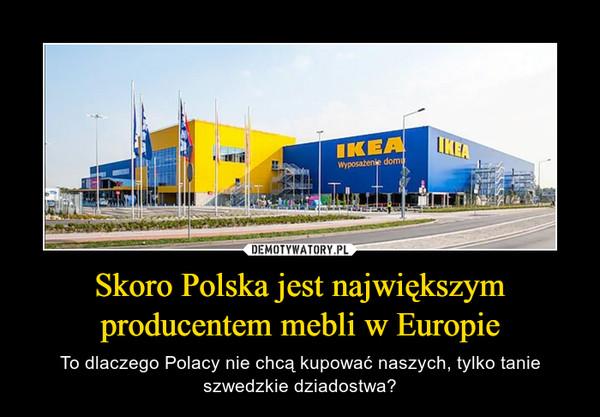 Skoro Polska jest największym producentem mebli w Europie – To dlaczego Polacy nie chcą kupować naszych, tylko tanie szwedzkie dziadostwa?