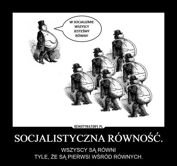 SOCJALISTYCZNA RÓWNOŚĆ. – WSZYSCY SĄ RÓWNITYLE, ŻE SĄ PIERWSI WŚRÓD RÓWNYCH.