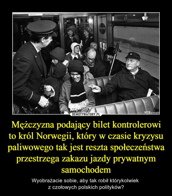 Mężczyzna podający bilet kontrolerowi to król Norwegii, który w czasie kryzysu paliwowego tak jest reszta społeczeństwa przestrzega zakazu jazdy prywatnym samochodem – Wyobrażacie sobie, aby tak robił którykolwiek z czołowych polskich polityków?
