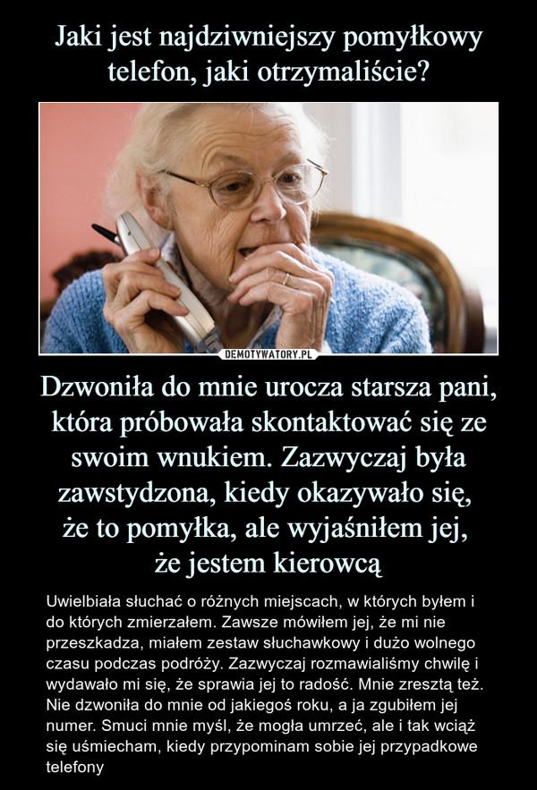 Dzwoniła do mnie urocza starsza pani, która próbowała skontaktować się ze swoim wnukiem. Zazwyczaj była zawstydzona, kiedy okazywało się, że to pomyłka, ale wyjaśniłem jej, że jestem kierowcą – Uwielbiała słuchać o różnych miejscach, w których byłem i do których zmierzałem. Zawsze mówiłem jej, że mi nie przeszkadza, miałem zestaw słuchawkowy i dużo wolnego czasu podczas podróży. Zazwyczaj rozmawialiśmy chwilę i wydawało mi się, że sprawia jej to radość. Mnie zresztą też. Nie dzwoniła do mnie od jakiegoś roku, a ja zgubiłem jej numer. Smuci mnie myśl, że mogła umrzeć, ale i tak wciąż się uśmiecham, kiedy przypominam sobie jej przypadkowe telefony