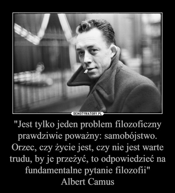"""""""Jest tylko jeden problem filozoficzny prawdziwie poważny: samobójstwo. Orzec, czy życie jest, czy nie jest warte trudu, by je przeżyć, to odpowiedzieć na fundamentalne pytanie filozofii""""Albert Camus –"""