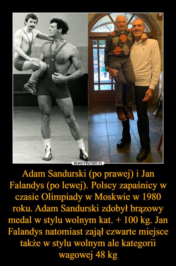 Adam Sandurski (po prawej) i Jan Falandys (po lewej). Polscy zapaśnicy w czasie Olimpiady w Moskwie w 1980 roku. Adam Sandurski zdobył brązowy medal w stylu wolnym kat. + 100 kg. Jan Falandys natomiast zajął czwarte miejsce także w stylu wolnym ale kategorii wagowej 48 kg –