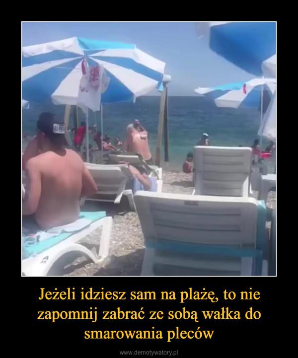 Jeżeli idziesz sam na plażę, to nie zapomnij zabrać ze sobą wałka do smarowania pleców –