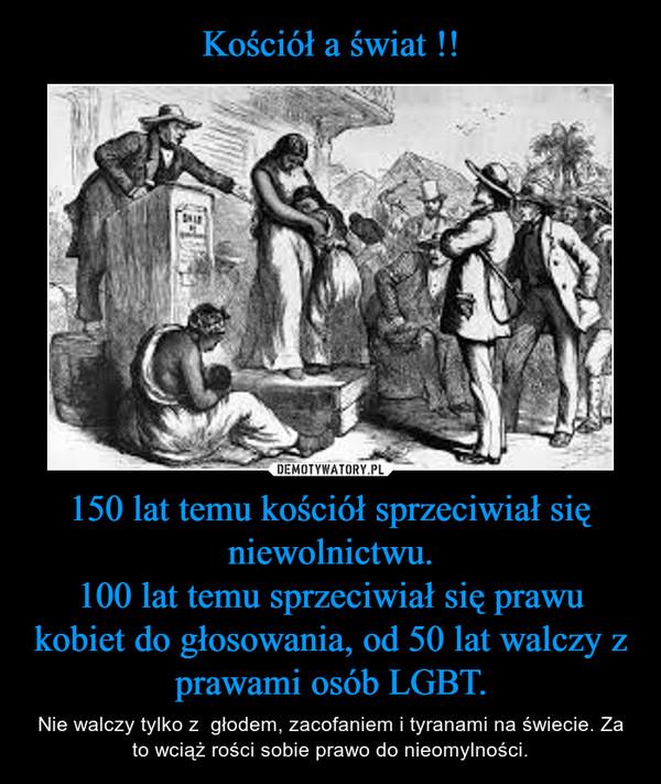 150 lat temu kościół sprzeciwiał się niewolnictwu.100 lat temu sprzeciwiał się prawu kobiet do głosowania, od 50 lat walczy z prawami osób LGBT. – Nie walczy tylko z  głodem, zacofaniem i tyranami na świecie. Za to wciąż rości sobie prawo do nieomylności.