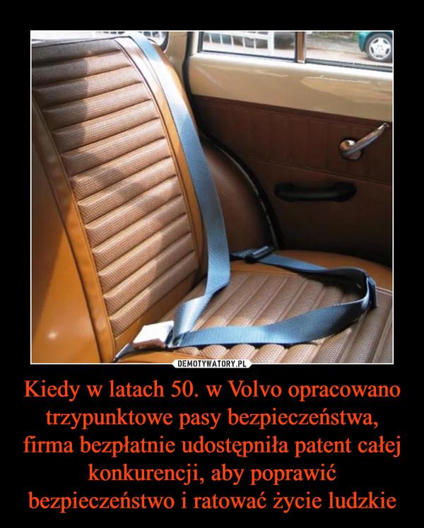 Kiedy w latach 50. w Volvo opracowano trzypunktowe pasy bezpieczeństwa, firma bezpłatnie udostępniła patent całej konkurencji, aby poprawić bezpieczeństwo i ratować życie ludzkie –
