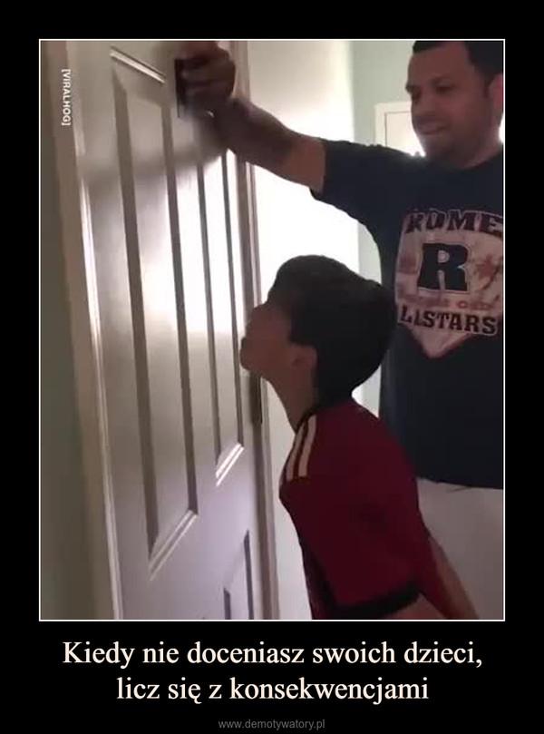 Kiedy nie doceniasz swoich dzieci,licz się z konsekwencjami –