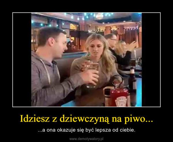 Idziesz z dziewczyną na piwo... – ...a ona okazuje się być lepsza od ciebie.