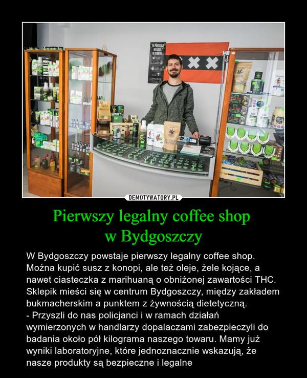 Pierwszy legalny coffee shop w Bydgoszczy – W Bydgoszczy powstaje pierwszy legalny coffee shop. Można kupić susz z konopi, ale też oleje, żele kojące, a nawet ciasteczka z marihuaną o obniżonej zawartości THC. Sklepik mieści się w centrum Bydgoszczy, między zakładem bukmacherskim a punktem z żywnością dietetyczną. - Przyszli do nas policjanci i w ramach działań wymierzonych w handlarzy dopalaczami zabezpieczyli do badania około pół kilograma naszego towaru. Mamy już wyniki laboratoryjne, które jednoznacznie wskazują, że nasze produkty są bezpieczne i legalne