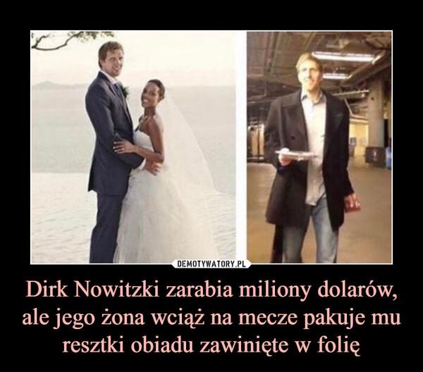 Dirk Nowitzki zarabia miliony dolarów, ale jego żona wciąż na mecze pakuje mu resztki obiadu zawinięte w folię –