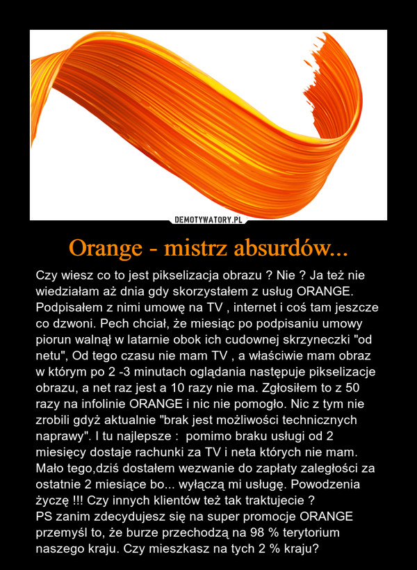 """Orange - mistrz absurdów... – Czy wiesz co to jest pikselizacja obrazu ? Nie ? Ja też nie wiedziałam aż dnia gdy skorzystałem z usług ORANGE. Podpisałem z nimi umowę na TV , internet i coś tam jeszcze co dzwoni. Pech chciał, że miesiąc po podpisaniu umowy piorun walnął w latarnie obok ich cudownej skrzyneczki """"od netu"""", Od tego czasu nie mam TV , a właściwie mam obraz w którym po 2 -3 minutach oglądania następuje pikselizacje obrazu, a net raz jest a 10 razy nie ma. Zgłosiłem to z 50 razy na infolinie ORANGE i nic nie pomogło. Nic z tym nie zrobili gdyż aktualnie """"brak jest możliwości technicznych naprawy"""". I tu najlepsze :  pomimo braku usługi od 2 miesięcy dostaje rachunki za TV i neta których nie mam. Mało tego,dziś dostałem wezwanie do zapłaty zaległości za ostatnie 2 miesiące bo... wyłączą mi usługę. Powodzenia życzę !!! Czy innych klientów też tak traktujecie ? PS zanim zdecydujesz się na super promocje ORANGE przemyśl to, że burze przechodzą na 98 % terytorium naszego kraju. Czy mieszkasz na tych 2 % kraju?"""