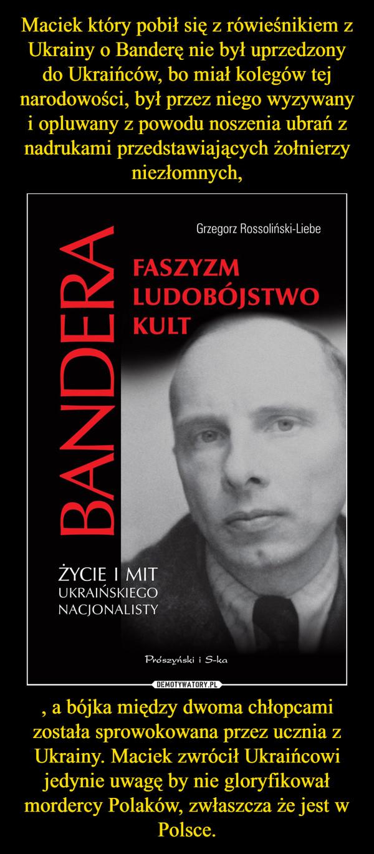 , a bójka między dwoma chłopcami została sprowokowana przez ucznia z Ukrainy. Maciek zwrócił Ukraińcowi jedynie uwagę by nie gloryfikował mordercy Polaków, zwłaszcza że jest w Polsce. –