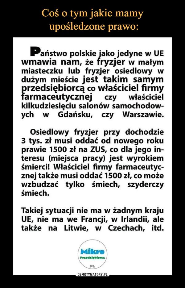 –  Państwo polskie jako jedyne w UEwmawia nam, że fryzjer w małymmiasteczku lub fryzjer osiedlowy wdużym mieście jest takim samymprzedsiębiorcą co właściciel firmyfarmaceutycznej czy właścicielkilkudziesięciu salonów samochodowych w Gdańsku, czy Warszawie.Osiedlowy fryzjer przy dochodzie3 tys. zł musi oddać od nowego rokuprawie 1500 zł na ZUS, co dla jego in-teresu (miejsca pracy) jest wyrokiemśmierci! Właściciel firmy farmaceutyc-znej także musi oddać 1500 zł, co możewzbudzać tylko śmiech, szyderczyśmiechTakiej sytuacji nie ma w żadnym krajuUE, nie ma we Francji, w Irlandii, aletakże na Litwie, w Czechach, itdMikroPrzedsiębioreaPL