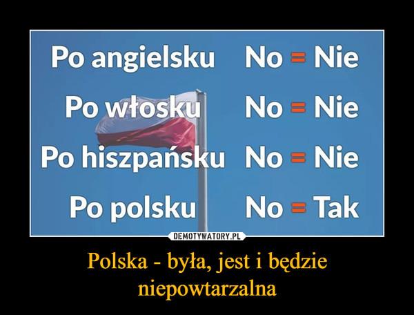 Polska - była, jest i będzieniepowtarzalna –  Po angielsku No NiePo włoskuNo NiePo hiszpańsku No NiePo polskuNo Tak
