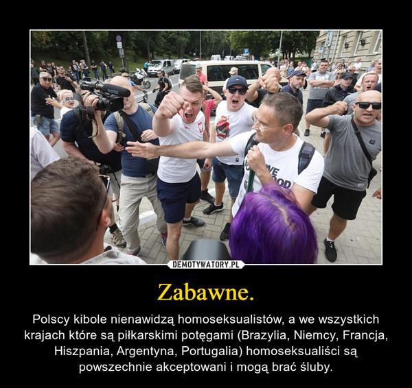 Zabawne. – Polscy kibole nienawidzą homoseksualistów, a we wszystkich krajach które są piłkarskimi potęgami (Brazylia, Niemcy, Francja, Hiszpania, Argentyna, Portugalia) homoseksualiści są powszechnie akceptowani i mogą brać śluby.