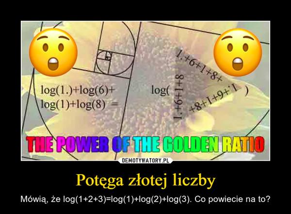 Potęga złotej liczby – Mówią, że log(1+2+3)=log(1)+log(2)+log(3). Co powiecie na to?