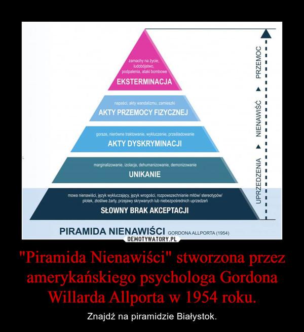 """""""Piramida Nienawiści"""" stworzona przez amerykańskiego psychologa Gordona Willarda Allporta w 1954 roku. – Znajdź na piramidzie Białystok."""