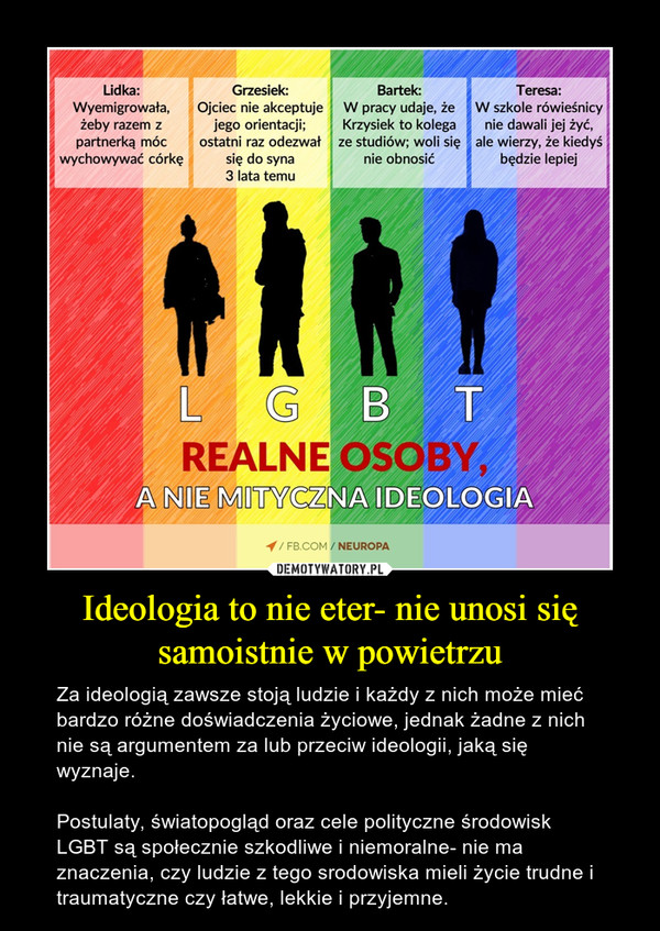 Ideologia to nie eter- nie unosi się samoistnie w powietrzu – Za ideologią zawsze stoją ludzie i każdy z nich może mieć bardzo różne doświadczenia życiowe, jednak żadne z nich nie są argumentem za lub przeciw ideologii, jaką się wyznaje. Postulaty, światopogląd oraz cele polityczne środowisk LGBT są społecznie szkodliwe i niemoralne- nie ma znaczenia, czy ludzie z tego srodowiska mieli życie trudne i traumatyczne czy łatwe, lekkie i przyjemne.