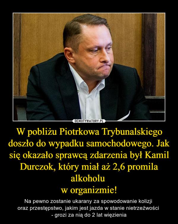 W pobliżu Piotrkowa Trybunalskiego doszło do wypadku samochodowego. Jak się okazało sprawcą zdarzenia był Kamil Durczok, który miał aż 2,6 promila alkoholu w organizmie! – Na pewno zostanie ukarany za spowodowanie kolizji oraz przestępstwo, jakim jest jazda w stanie nietrzeźwości - grozi za nią do 2 lat więzienia