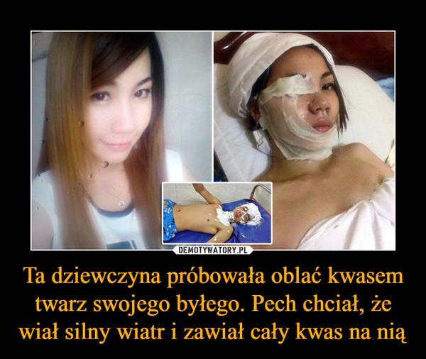 Ta dziewczyna próbowała oblać kwasem twarz swojego byłego. Pech chciał, że wiał silny wiatr i zawiał cały kwas na nią –