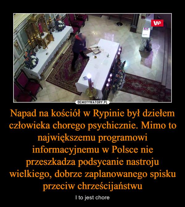 Napad na kościół w Rypinie był dziełem człowieka chorego psychicznie. Mimo to największemu programowi informacyjnemu w Polsce nie przeszkadza podsycanie nastroju wielkiego, dobrze zaplanowanego spisku przeciw chrześcijaństwu – I to jest chore