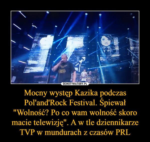 """Mocny występ Kazika podczas Pol'and'Rock Festival. Śpiewał """"Wolność? Po co wam wolność skoro macie telewizję"""". A w tle dziennikarze TVP w mundurach z czasów PRL –"""