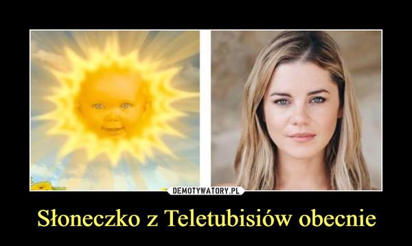 Słoneczko z Teletubisiów obecnie –