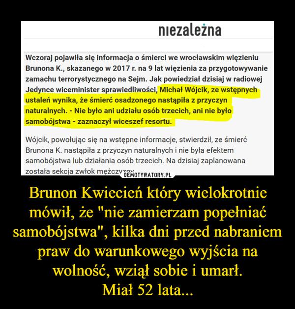 """Brunon Kwiecień który wielokrotnie mówił, że """"nie zamierzam popełniać samobójstwa"""", kilka dni przed nabraniem praw do warunkowego wyjścia na wolność, wziął sobie i umarł.Miał 52 lata... –"""