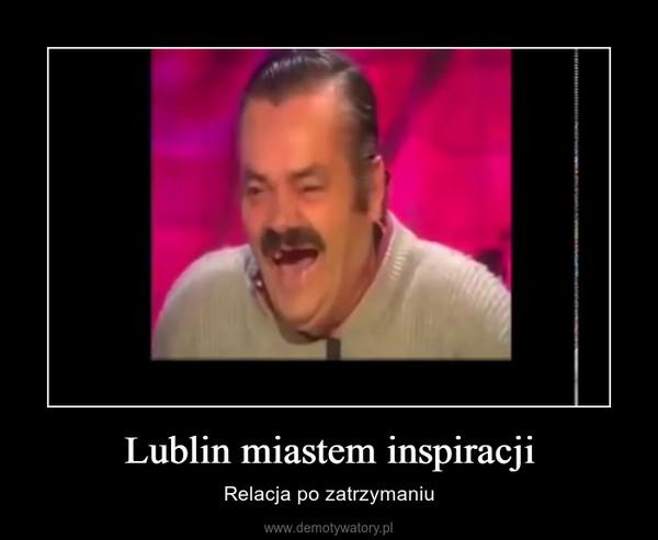 Lublin miastem inspiracji – Relacja po zatrzymaniu