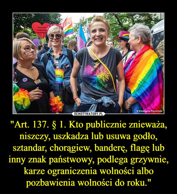 """""""Art. 137. § 1. Kto publicznie znieważa, niszczy, uszkadza lub usuwa godło, sztandar, chorągiew, banderę, flagę lub inny znak państwowy, podlega grzywnie, karze ograniczenia wolności albo pozbawienia wolności do roku."""" –"""