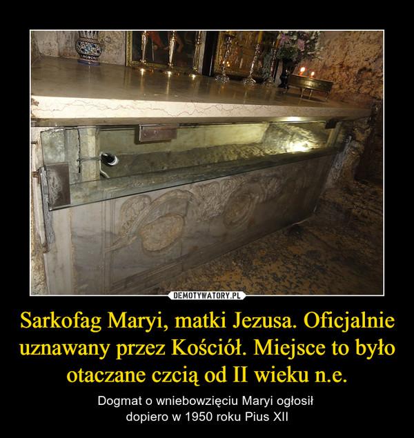Sarkofag Maryi, matki Jezusa. Oficjalnie uznawany przez Kościół. Miejsce to było otaczane czcią od II wieku n.e.