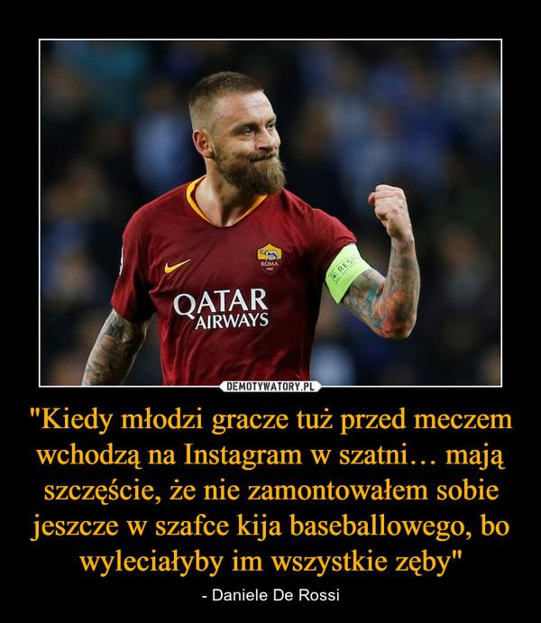 """""""Kiedy młodzi gracze tuż przed meczem wchodzą na Instagram w szatni… mają szczęście, że nie zamontowałem sobie jeszcze w szafce kija baseballowego, bo wyleciałyby im wszystkie zęby"""" – - Daniele De Rossi"""