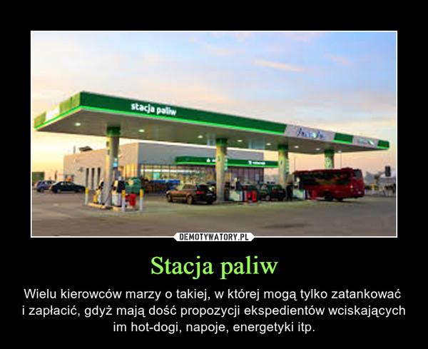 Stacja paliw – Wielu kierowców marzy o takiej, w której mogą tylko zatankować i zapłacić, gdyż mają dość propozycji ekspedientów wciskających im hot-dogi, napoje, energetyki itp.